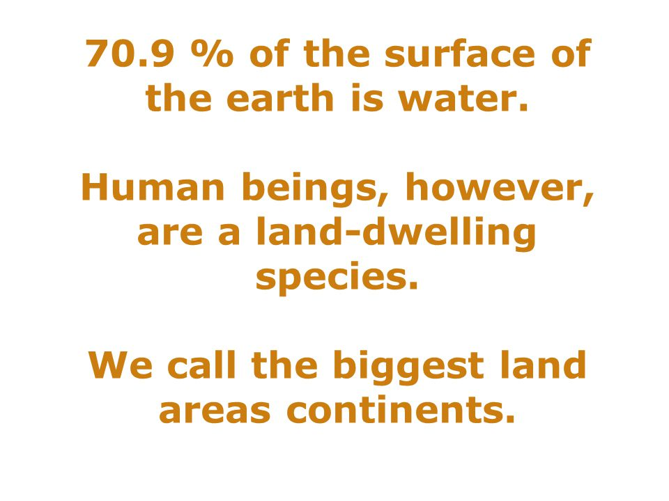 70.9 % of the surface of the earth is water. Human beings, however, are a land-dwelling species.