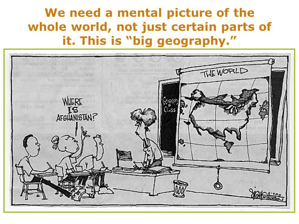 We need a mental picture of the whole world, not just certain parts of it. This is big geography.