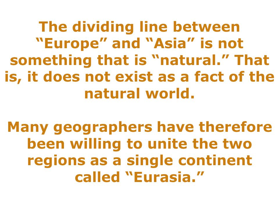 The dividing line between Europe and Asia is not something that is natural. That is, it does not exist as a fact of the natural world.