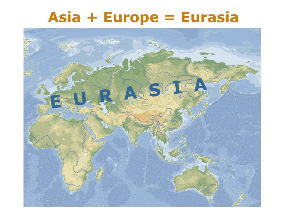 Asia + Europe = Eurasia E U R A S I A