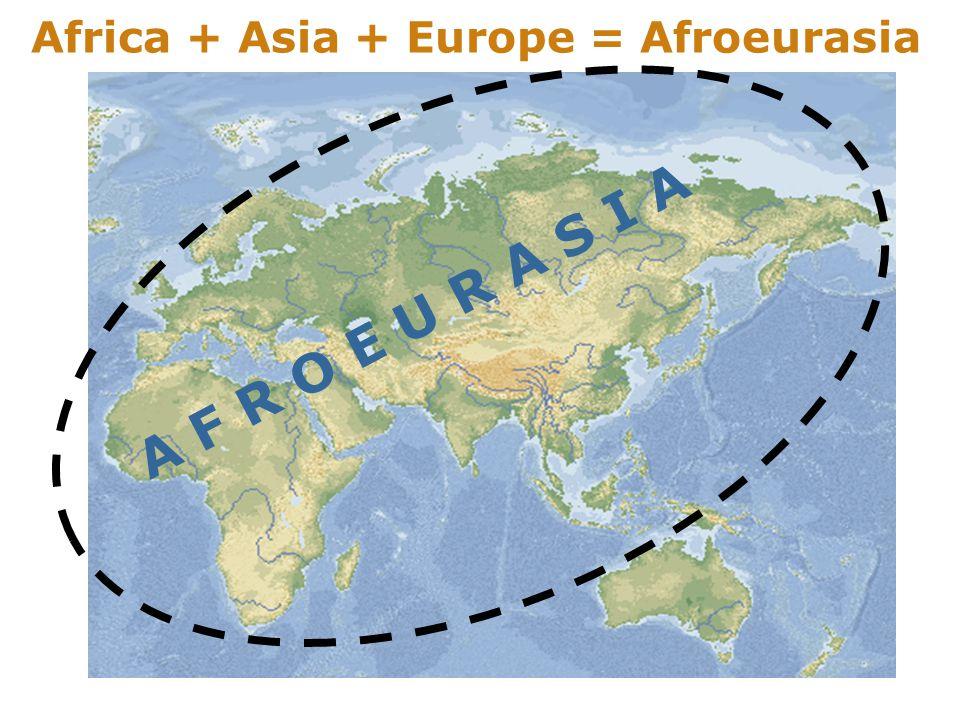 Africa + Asia + Europe = Afroeurasia A F R O E U R A S I A