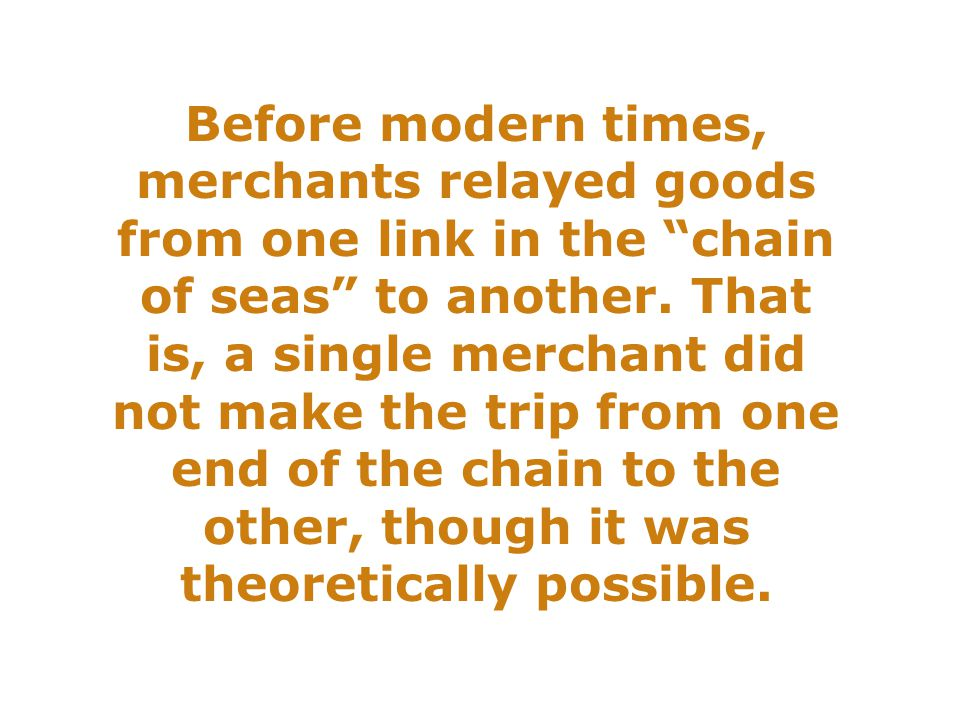 Before modern times, merchants relayed goods from one link in the chain of seas to another.