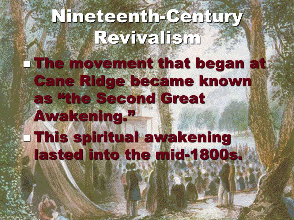 Nineteenth-Century Revivalism The movement that began at Cane Ridge became known as the Second Great Awakening. The movement that began at Cane Ridge became known as the Second Great Awakening. This spiritual awakening lasted into the mid-1800s.