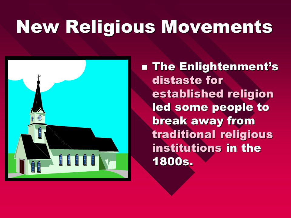 New Religious Movements The Enlightenment's distaste for established religion led some people to break away from traditional religious institutions in the 1800s.