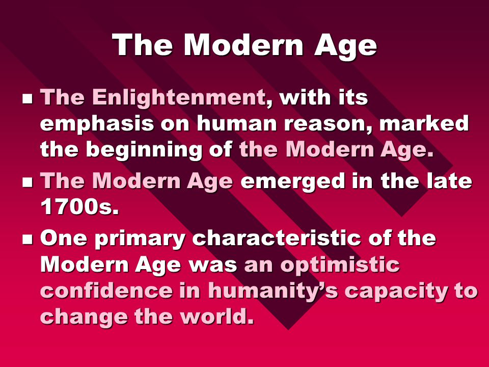 The Modern Age The Enlightenment, with its emphasis on human reason, marked the beginning of the Modern Age.