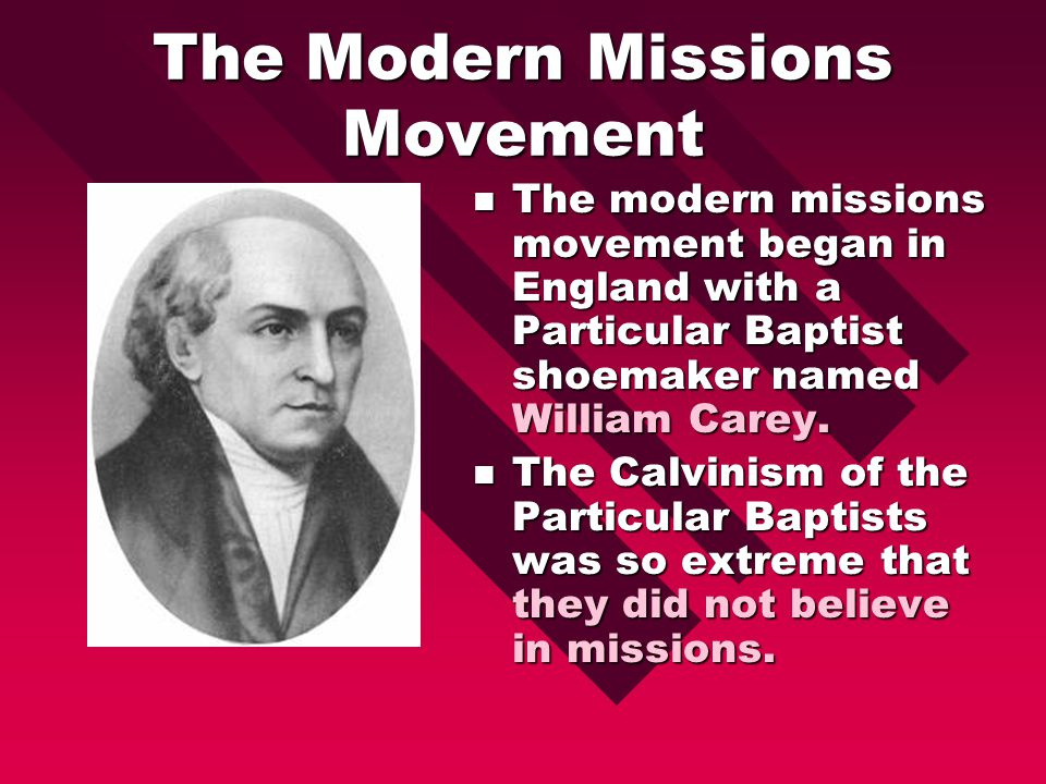 The Modern Missions Movement The modern missions movement began in England with a Particular Baptist shoemaker named William Carey.