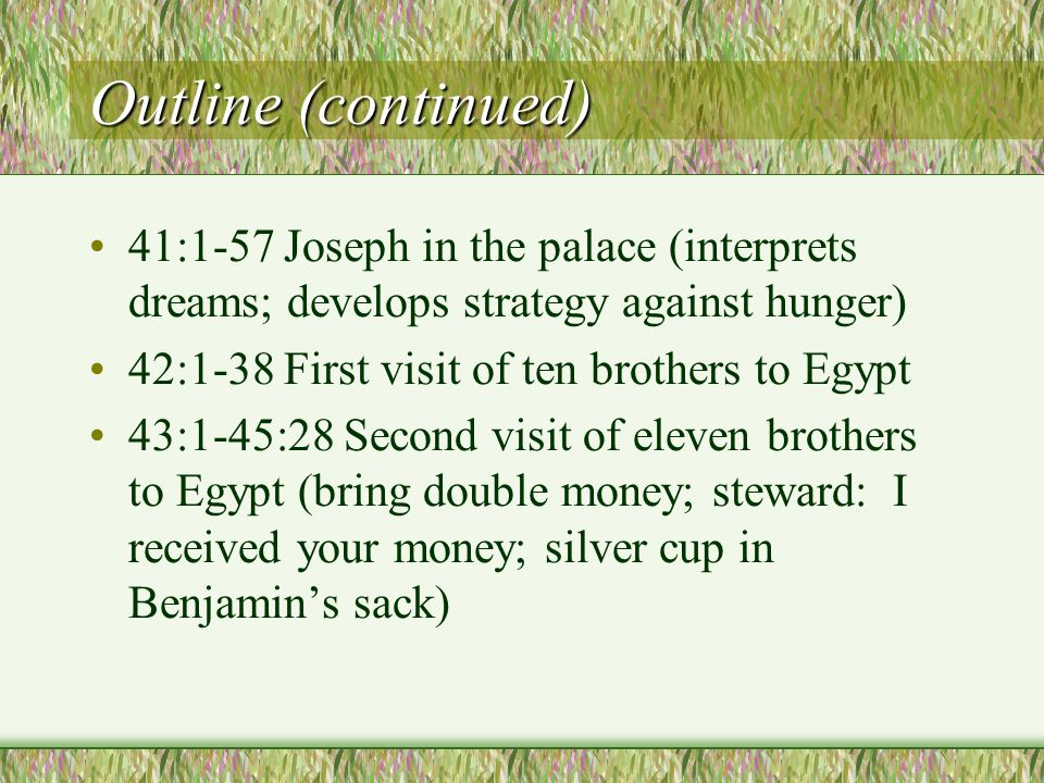 Outline (continued) 41:1-57 Joseph in the palace (interprets dreams; develops strategy against hunger) 42:1-38 First visit of ten brothers to Egypt 43:1-45:28 Second visit of eleven brothers to Egypt (bring double money; steward: I received your money; silver cup in Benjamin's sack)
