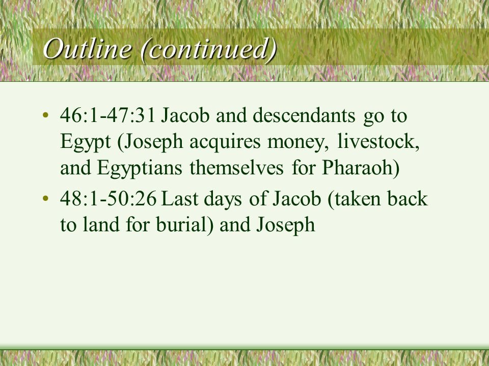 Outline (continued) 46:1-47:31 Jacob and descendants go to Egypt (Joseph acquires money, livestock, and Egyptians themselves for Pharaoh) 48:1-50:26 Last days of Jacob (taken back to land for burial) and Joseph