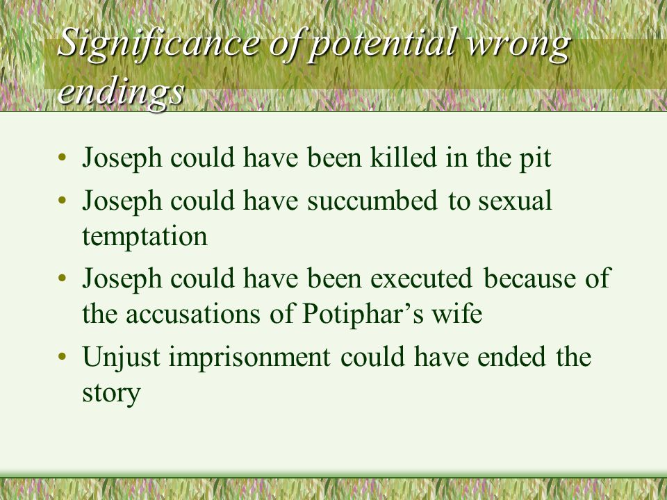 Significance of potential wrong endings Joseph could have been killed in the pit Joseph could have succumbed to sexual temptation Joseph could have been executed because of the accusations of Potiphar's wife Unjust imprisonment could have ended the story