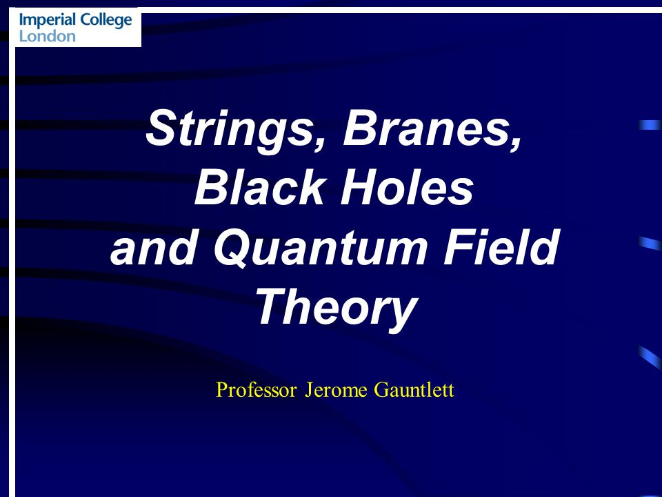 Strings, Branes, Black Holes and Quantum Field Theory Professor Jerome Gauntlett