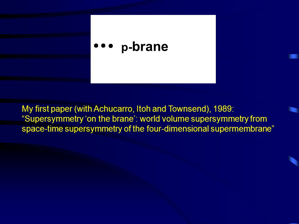 My first paper (with Achucarro, Itoh and Townsend), 1989: Supersymmetry 'on the brane': world volume supersymmetry from space-time supersymmetry of the four-dimensional supermembrane