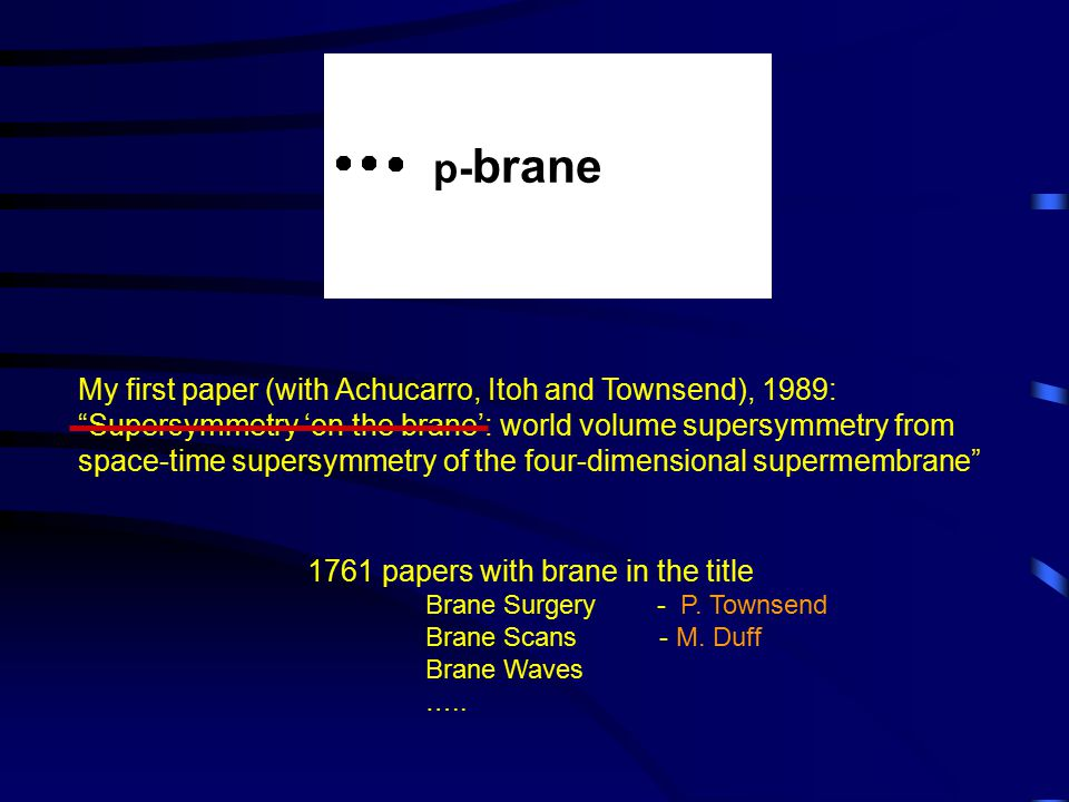 p- brane My first paper (with Achucarro, Itoh and Townsend), 1989: Supersymmetry 'on the brane': world volume supersymmetry from space-time supersymmetry of the four-dimensional supermembrane 1761 papers with brane in the title Brane Surgery - P.