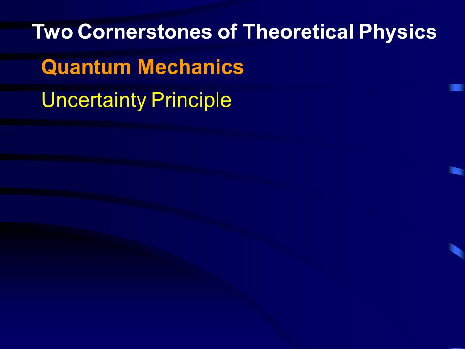 Two Cornerstones of Theoretical Physics Quantum Mechanics Uncertainty Principle Standard Model of Particle Physics: Quantum Field Theory Yang-Mills Theory SU(3)xSU(2)xU(1) Describes 3 of the 4 known forces: Electromagnetism Strong nuclear force (quark confinement) Weak nuclear force (beta decay)