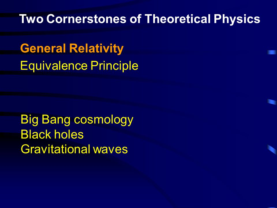 Two Cornerstones of Theoretical Physics General Relativity Equivalence Principle Big Bang cosmology Black holes Gravitational waves