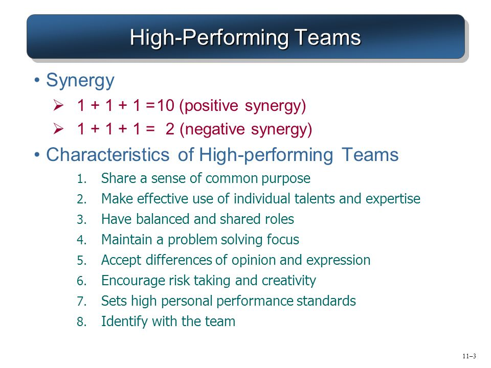 11–3 High-Performing Teams Synergy  1 + 1 + 1 =10 (positive synergy)  1 + 1 + 1 =2 (negative synergy) Characteristics of High-performing Teams 1.