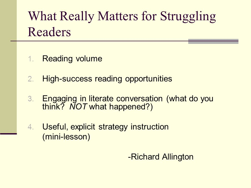 What Really Matters for Struggling Readers 1. Reading volume 2. High-success reading opportunities 3. Engaging in literate conversation (what do you t