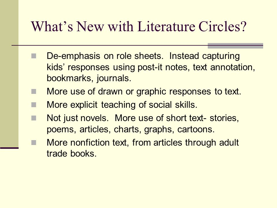 What's New with Literature Circles? De-emphasis on role sheets. Instead capturing kids' responses using post-it notes, text annotation, bookmarks, jou