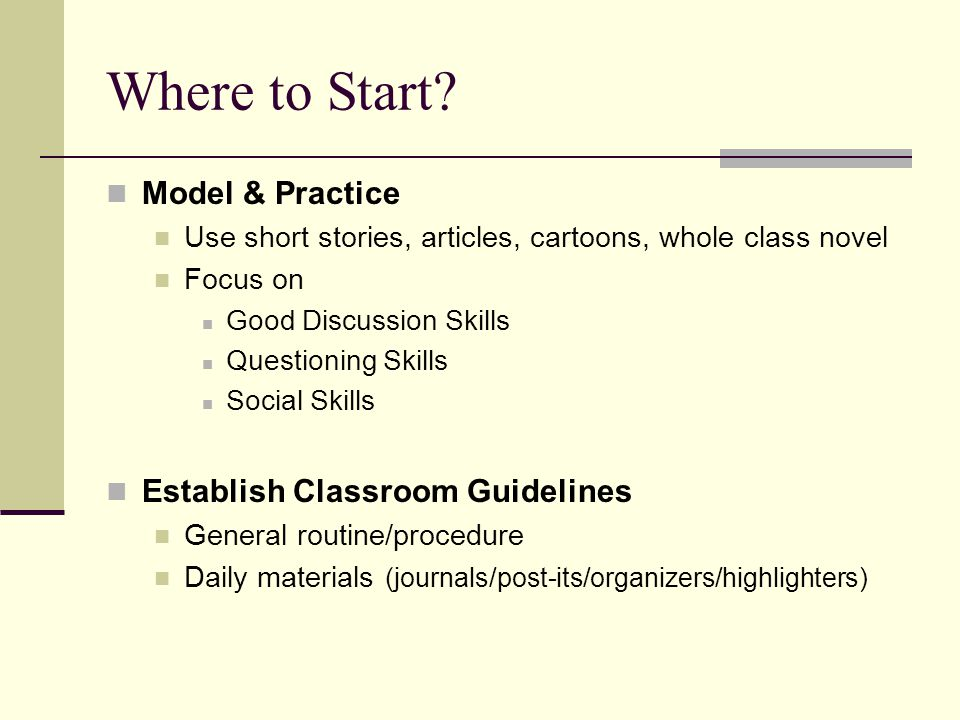 Where to Start? Model & Practice Use short stories, articles, cartoons, whole class novel Focus on Good Discussion Skills Questioning Skills Social Sk