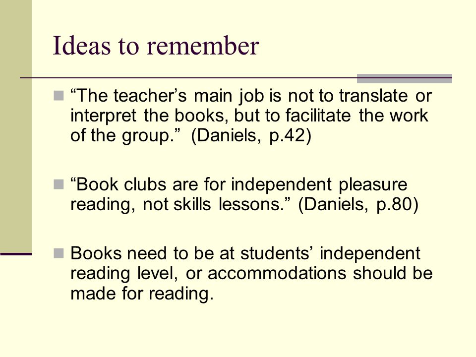 "Ideas to remember ""The teacher's main job is not to translate or interpret the books, but to facilitate the work of the group."" (Daniels, p.42) ""Book"