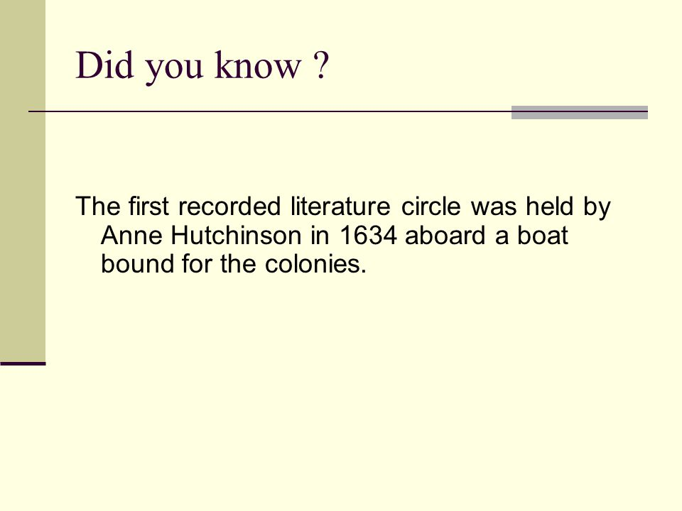 Did you know ? The first recorded literature circle was held by Anne Hutchinson in 1634 aboard a boat bound for the colonies.