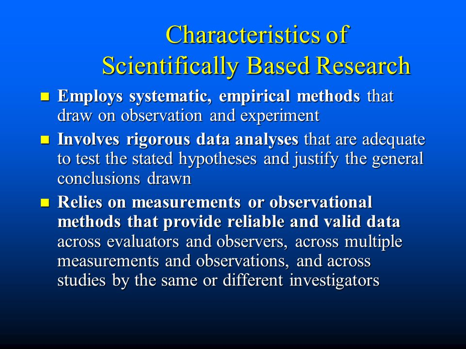 Characteristics of Scientifically Based Research Employs systematic, empirical methods that draw on observation and experiment Employs systematic, empirical methods that draw on observation and experiment Involves rigorous data analyses that are adequate to test the stated hypotheses and justify the general conclusions drawn Involves rigorous data analyses that are adequate to test the stated hypotheses and justify the general conclusions drawn Relies on measurements or observational methods that provide reliable and valid data across evaluators and observers, across multiple measurements and observations, and across studies by the same or different investigators Relies on measurements or observational methods that provide reliable and valid data across evaluators and observers, across multiple measurements and observations, and across studies by the same or different investigators