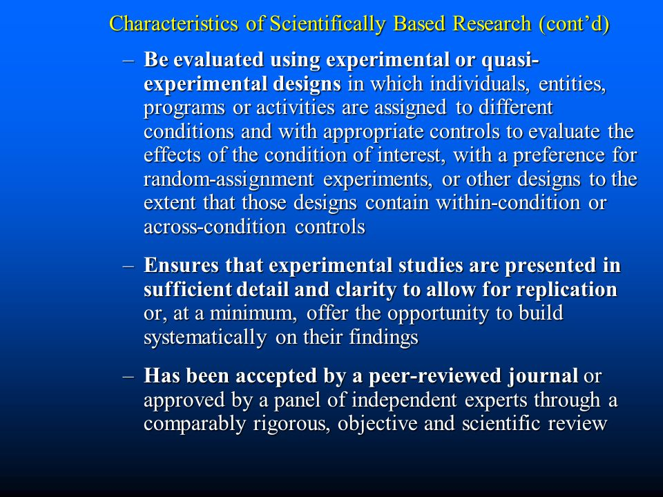 Characteristics of Scientifically Based Research (cont'd) –Be evaluated using experimental or quasi- experimental designs in which individuals, entities, programs or activities are assigned to different conditions and with appropriate controls to evaluate the effects of the condition of interest, with a preference for random-assignment experiments, or other designs to the extent that those designs contain within-condition or across-condition controls –Ensures that experimental studies are presented in sufficient detail and clarity to allow for replication or, at a minimum, offer the opportunity to build systematically on their findings –Has been accepted by a peer-reviewed journal or approved by a panel of independent experts through a comparably rigorous, objective and scientific review