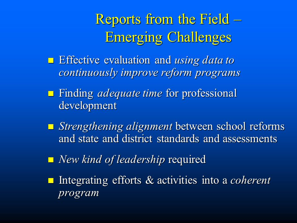 Reports from the Field – Emerging Challenges Effective evaluation and using data to continuously improve reform programs Effective evaluation and using data to continuously improve reform programs Finding adequate time for professional development Finding adequate time for professional development Strengthening alignment between school reforms and state and district standards and assessments Strengthening alignment between school reforms and state and district standards and assessments New kind of leadership required New kind of leadership required Integrating efforts & activities into a coherent program Integrating efforts & activities into a coherent program
