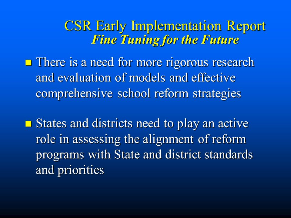 CSR Early Implementation Report Fine Tuning for the Future There is a need for more rigorous research and evaluation of models and effective comprehensive school reform strategies There is a need for more rigorous research and evaluation of models and effective comprehensive school reform strategies States and districts need to play an active role in assessing the alignment of reform programs with State and district standards and priorities States and districts need to play an active role in assessing the alignment of reform programs with State and district standards and priorities