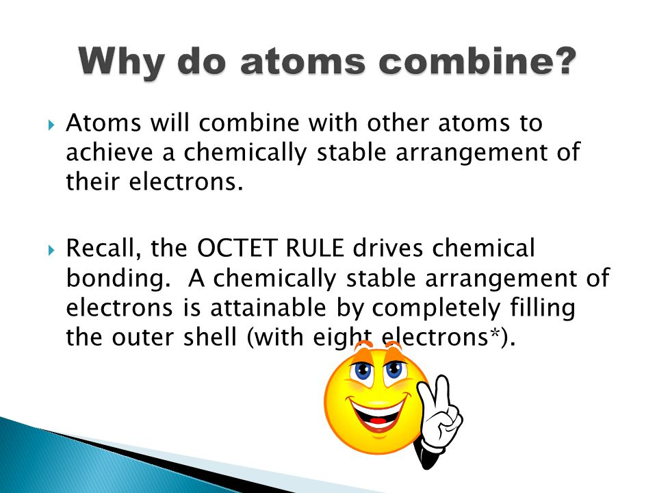  Atoms will combine with other atoms to achieve a chemically stable arrangement of their electrons.
