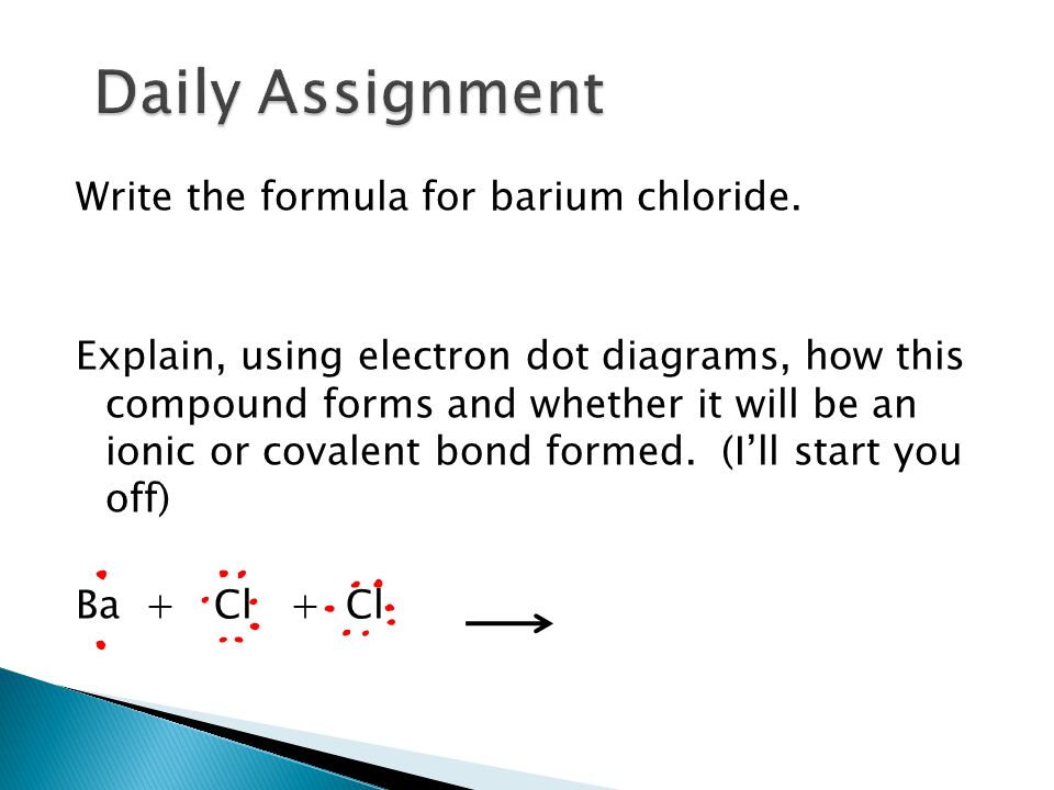 Write the formula for barium chloride. Explain, using electron dot diagrams, how this compound forms and whether it will be an ionic or covalent bond