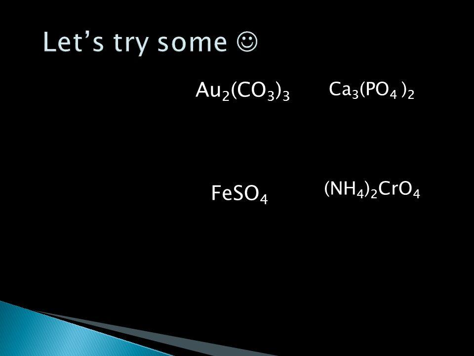 Au 2 (CO 3 ) 3 FeSO 4 Ca 3 (PO 4 ) 2 (NH 4 ) 2 CrO 4