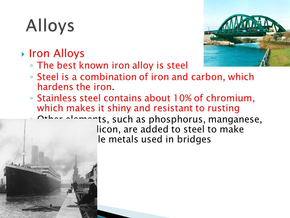  Iron Alloys ◦ The best known iron alloy is steel ◦ Steel is a combination of iron and carbon, which hardens the iron.