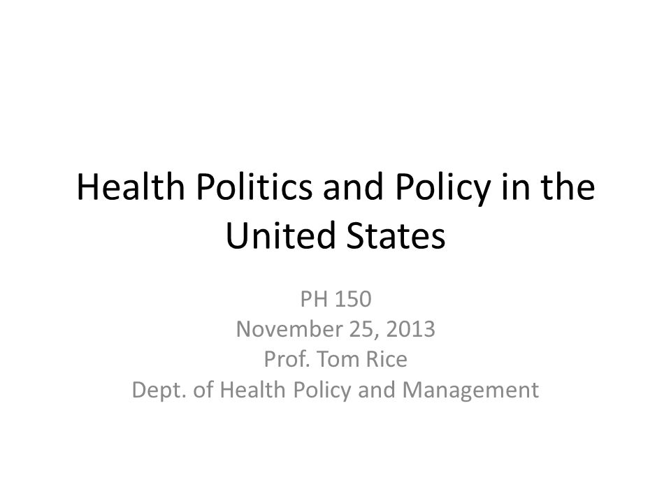 Health Politics and Policy in the United States PH 150 November 25, 2013 Prof.
