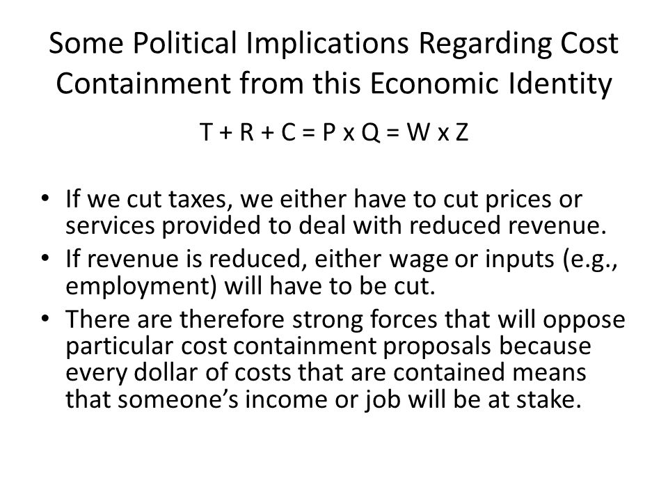 Some Political Implications Regarding Cost Containment from this Economic Identity T + R + C = P x Q = W x Z If we cut taxes, we either have to cut prices or services provided to deal with reduced revenue.
