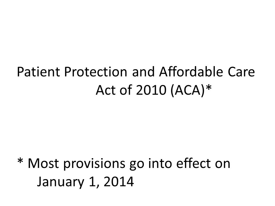 Patient Protection and Affordable Care Act of 2010 (ACA)* * Most provisions go into effect on January 1, 2014