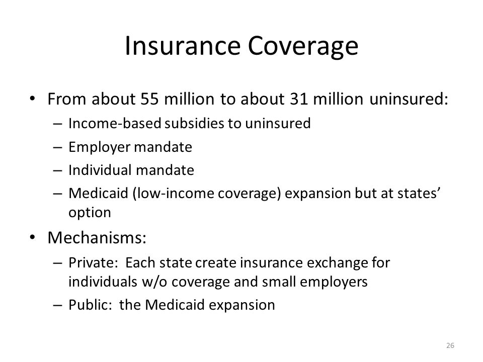 Insurance Coverage From about 55 million to about 31 million uninsured: – Income-based subsidies to uninsured – Employer mandate – Individual mandate – Medicaid (low-income coverage) expansion but at states' option Mechanisms: – Private: Each state create insurance exchange for individuals w/o coverage and small employers – Public: the Medicaid expansion 26