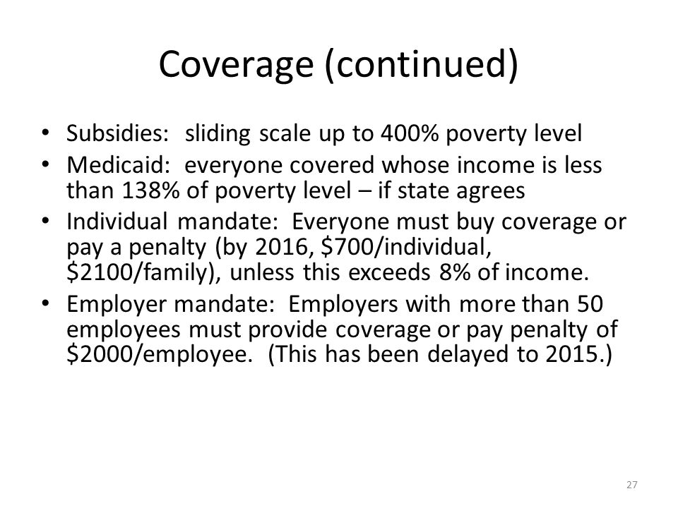 Coverage (continued) Subsidies: sliding scale up to 400% poverty level Medicaid: everyone covered whose income is less than 138% of poverty level – if