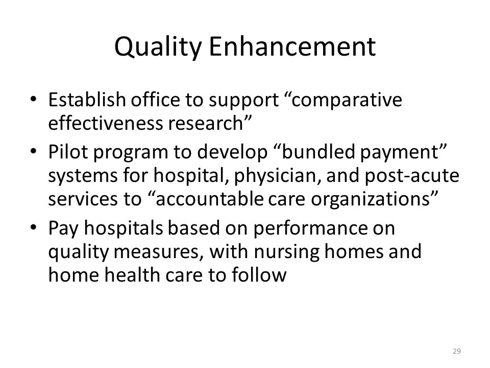 Quality Enhancement Establish office to support comparative effectiveness research Pilot program to develop bundled payment systems for hospital, physician, and post-acute services to accountable care organizations Pay hospitals based on performance on quality measures, with nursing homes and home health care to follow 29