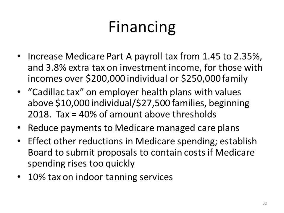 Financing Increase Medicare Part A payroll tax from 1.45 to 2.35%, and 3.8% extra tax on investment income, for those with incomes over $200,000 individual or $250,000 family Cadillac tax on employer health plans with values above $10,000 individual/$27,500 families, beginning 2018.
