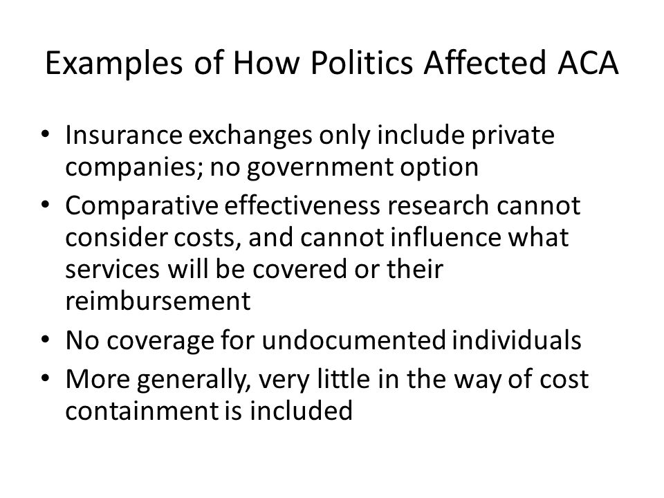 Examples of How Politics Affected ACA Insurance exchanges only include private companies; no government option Comparative effectiveness research cann