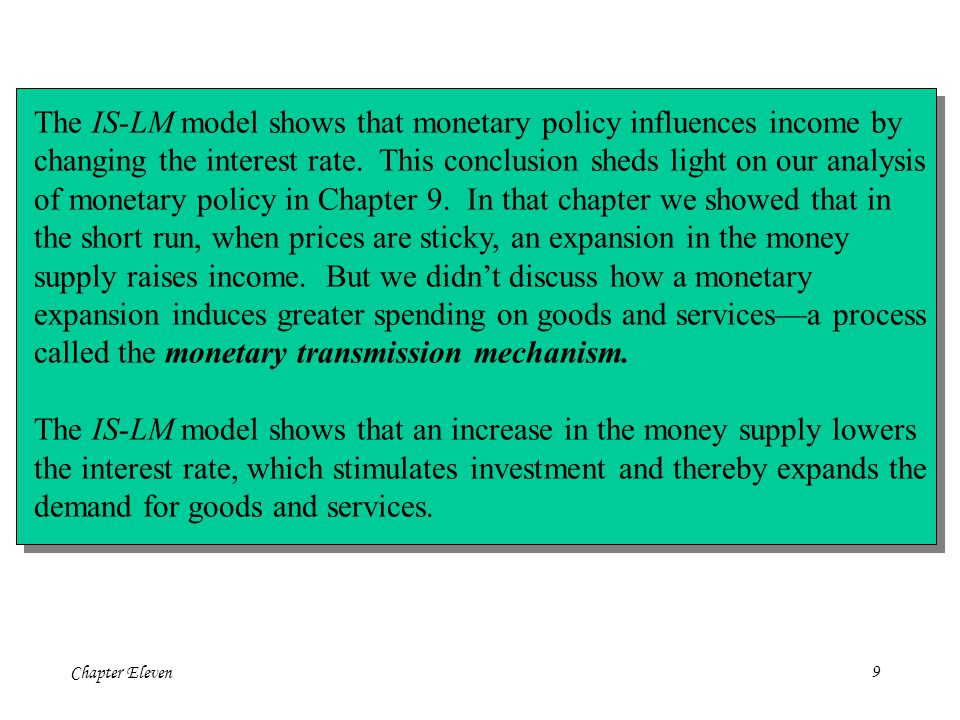 Chapter Eleven9 The IS-LM model shows that monetary policy influences income by changing the interest rate.