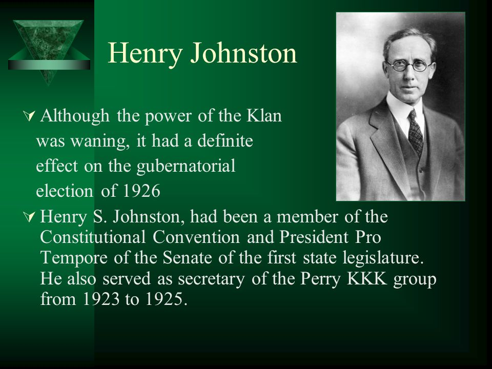 Henry Johnston  Although the power of the Klan was waning, it had a definite effect on the gubernatorial election of 1926  Henry S.