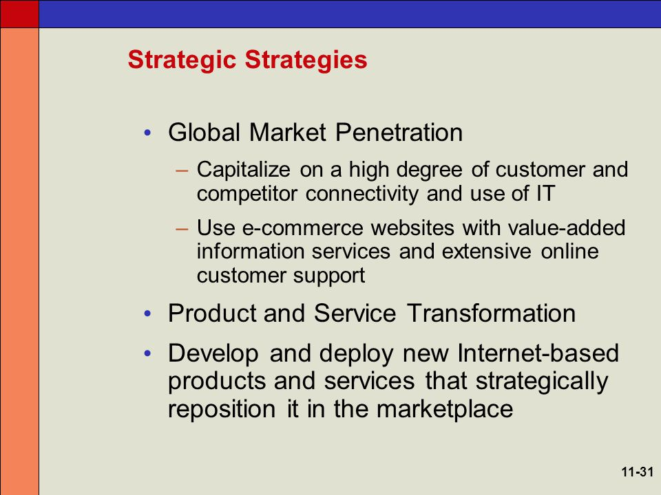 E-Business Strategy Examples Market Creator: be among the first to market and remain ahead of the competition by continuously innovating Channel Reconfiguration: use the Internet as a new channel to directly access customers, make sales, and fulfill orders Transaction Intermediary: Use the Internet to process purchases 11-32