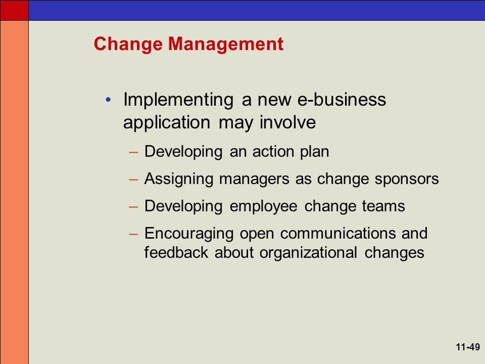 Change Management Key tactics recommended by change experts –Involve as many people as possible in e-business planning and application development –Make constant change an expected part of the culture –Tell everyone as much as possible about everything, as often as possible, in person –Make liberal use of financial incentives and recognition –Work within the company culture, not around it 11-50