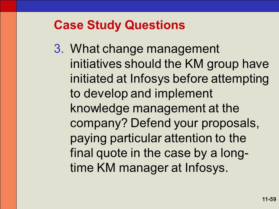 Case Study Questions 3.What change management initiatives should the KM group have initiated at Infosys before attempting to develop and implement kno