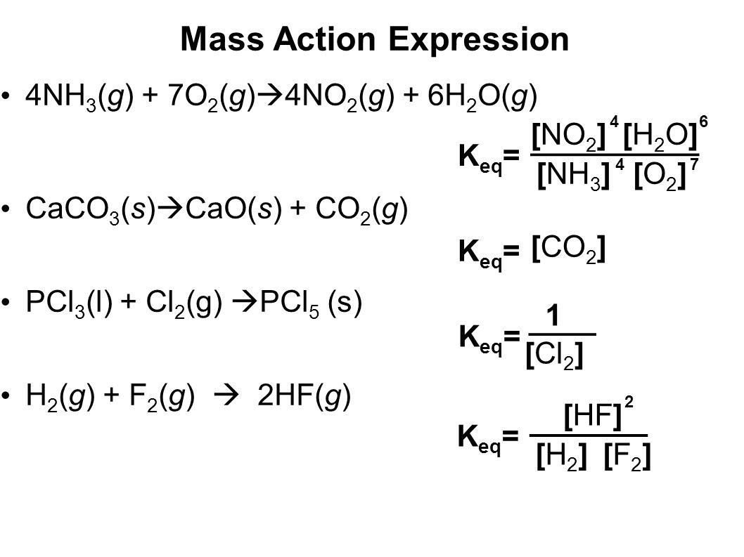 Mass Action Expression 4NH 3 (g) + 7O 2 (g)  4NO 2 (g) + 6H 2 O(g) CaCO 3 (s)  CaO(s) + CO 2 (g) PCl 3 (l) + Cl 2 (g)  PCl 5 (s) H 2 (g) + F 2 (g)