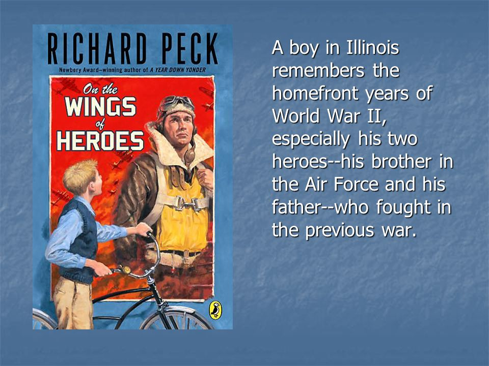 A boy in Illinois remembers the homefront years of World War II, especially his two heroes--his brother in the Air Force and his father--who fought in