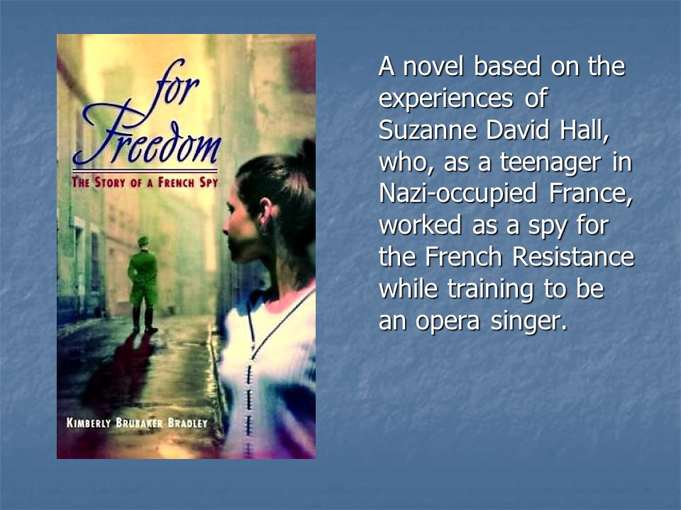 A novel based on the experiences of Suzanne David Hall, who, as a teenager in Nazi-occupied France, worked as a spy for the French Resistance while tr