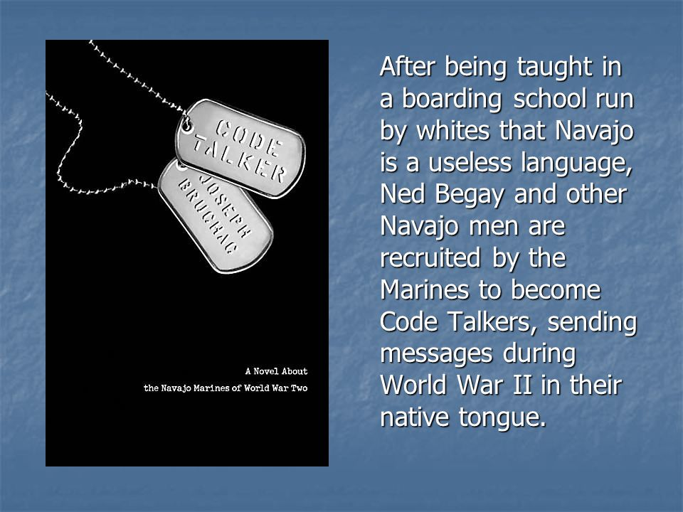 After being taught in a boarding school run by whites that Navajo is a useless language, Ned Begay and other Navajo men are recruited by the Marines to become Code Talkers, sending messages during World War II in their native tongue.