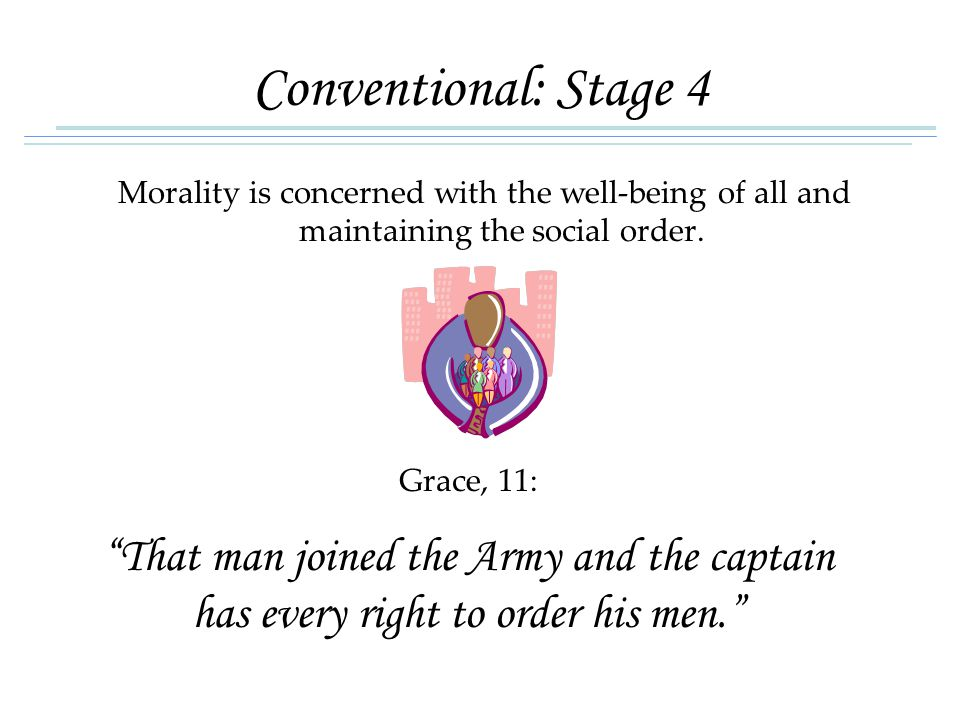 "Conventional: Stage 4 Morality is concerned with the well-being of all and maintaining the social order. Grace, 11: ""That man joined the Army and the"